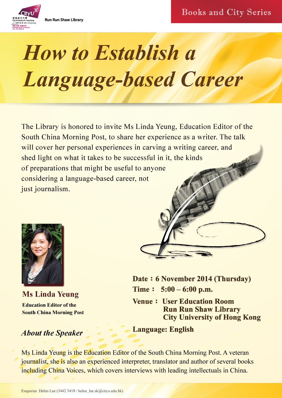 Library's Books and City Series: How to Establish a Language-based Career             Speaker: Ms Linda Yeung             Date: 6 November 2014 (Thursday)             Time: 5:00 pm - 6:00 pm             Venue: User Education Room, Run Run Shaw Library, City University of Hong Kong             Language: English             Enquiries: helen_lee.sk@cityu.edu.hk / 3442-5418 (Ms. Helen Lee)