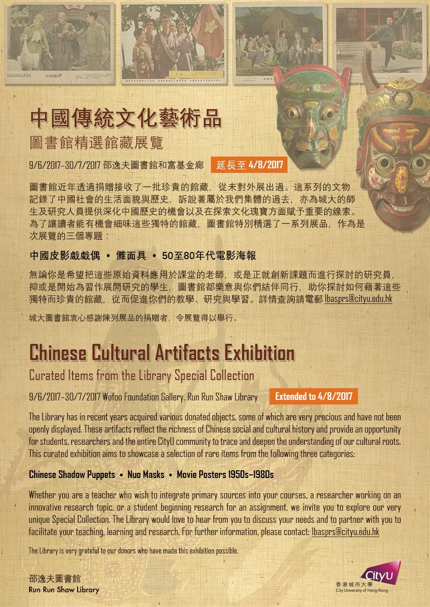 中國傳統文化�術� 圖書館精�館�展覽 圖書館近年���贈接收了一批�貴的館�,從未�外展出�。這系列的文物記錄了中國社會的生活�貌與歷�,訴說著屬於我們集體的�去,亦為城大的師生�研究人員�供深化中國歷�的機會以�在探索文化瑰寶方�賦予��的線索。為了讓讀者能有機會細味這些�特的館�,圖書館特別精�了一系列展�,作為是次展覽的三個專題: 中國皮影戲戲� • 儺�具 • 50至80年代電影海報 無論你是希望把這些原始資料應用於課堂的�師,或是正就創新課題而進行探討的研究員,抑或是開始為習作展開研究的學生,圖書館都樂�與你們�伴�行,助你探討如何藉著這些�特而�貴的館�,從而促進你們的教學�研究與學習。詳情查詢請電郵 lbasprs@cityu.edu.hk 城大圖書館衷心感�陳列展�的�贈者,令展覽得以舉行。 Chinese Cultural Artifacts Exhibition Curated Items from the Library Special Collection The Library has in recent years acquired various donated objects, some of which are very precious and have not been openly displayed. These artifacts reflect the richness of Chinese social and cultural history and provide an opportunity for students, researchers and the entire CityU community to trace and deepen the understanding of our cultural roots. This curated exhibition aims to showcase a selection of rare items from the following three categories: Chinese Shadow Puppets • Nuo Masks • Movie Posters 1950s–1980s Whether you are a teacher who wish to integrate primary sources into your courses, a researcher working on an innovative research topic, or a student beginning research for an assignment, we invite you to explore our very unique Special Collection. The Library would love to hear from you to discuss your needs and to partner with you to facilitate your teaching, learning and research. For further information, please contact: lbasprs@cityu.edu.hk The Library is very grateful to our donors who have made this exhibition possible.
