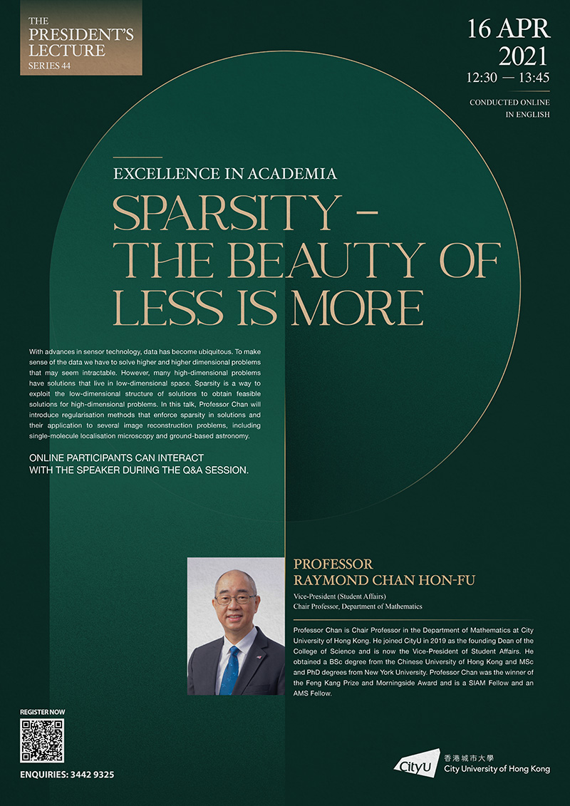 The President's Lecture No. 44: Excellence in Academia, Speaker: Professor Raymond Chan Hon-fu, Date & Time: 16 April 2021 (Friday), 12:30 – 1:45pm, Venue: The lecture will be conducted online. Participants can participate fully, interacting with the speaker during the Q&A session.; Language: English