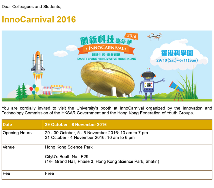 InnoCarnival 2016; Date: 29 Oct - 6 Nov 2016; Time: 29 - 30 October, 5 - 6 November 2016: 10 am to 7 pm ;31 October - 4 November 2016: 10 am to 6 pm; Venue: Hong Kong Science Park; CityU's Booth No.: F29 (1/F, Grand Hall, Phase 3, Hong Kong Science Park, Shatin); Fee: Free;