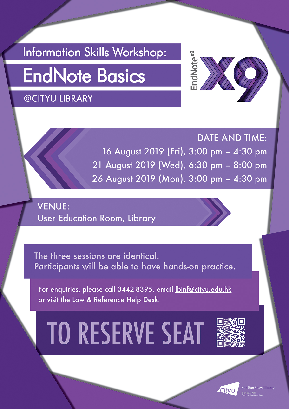 Information Skills Workshop: EndNote Basics @CityU Library; Date and time: 16 August 2019 (Fri), 3:00 pm - 4:30 pm; 21 August 2019 (Wed), 6:30 pm - 8:00 pm; 26 August 2019 (Mon), 3:00 pm - 4:30 pm; Venue: User Education Room, Library; The three sessions are identical. Participants will be able to have hands-on practice. For enquiries, please call 3442-8395, email lbinf@cityu.edu.hk or visit the Law & Reference Help Desk.