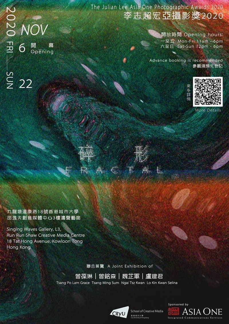 Julian Lee Asia One Photographic Awards 2020 FRACTAL – A joint Exhibition of Tsang Po Lam Grace, Tsang Ming Sum Jimmy, Ngai Tsz Kwan Tracey and Lo Kin Kwan Selina Opening Reception: 06 November, 2020 (Friday), 4pm Exhibition Period: 07 - 22 November, 2020 Exhibition Opening Hours: Monday-Friday 11am - 6pm, Saturday-Sunday 12pm - 6pm Venue: Singing Waves Gallery, L3, Run Run Shaw Creative Media Centre, City University of Hong Kong Advance booking is recommended and available HERE For more details, please click HERE The event schedule may be subject to change. Please check our website and social media for latest updates.
