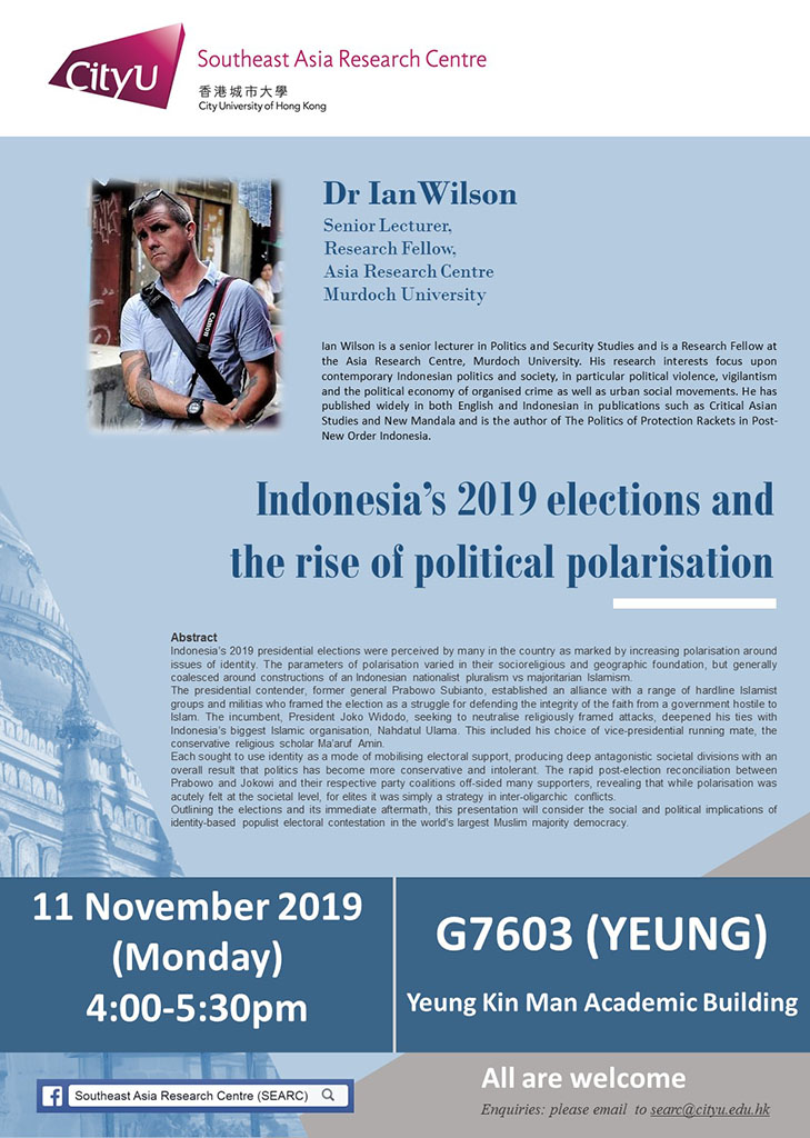 Seminar Title: Indonesia's 2019 elections and the rise of political polarisation Speaker: Dr Ian Wilson Date: 11 Nov 2019 (Monday) Time: 4:00pm - 5:30pm Venue: G7603, Green Zone,7/F, Lift no. 2, Yeung Kin Man Academic Building (YEUNG)