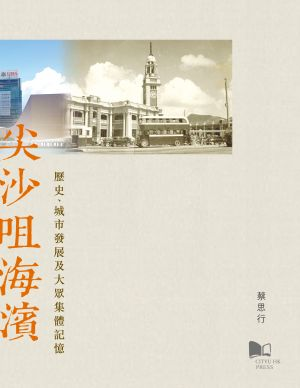 The History, Development and Collective Memory of the Tsim Sha Tsui Seafront 尖沙咀海濱:歷史、城市發展及大眾集體記憶
