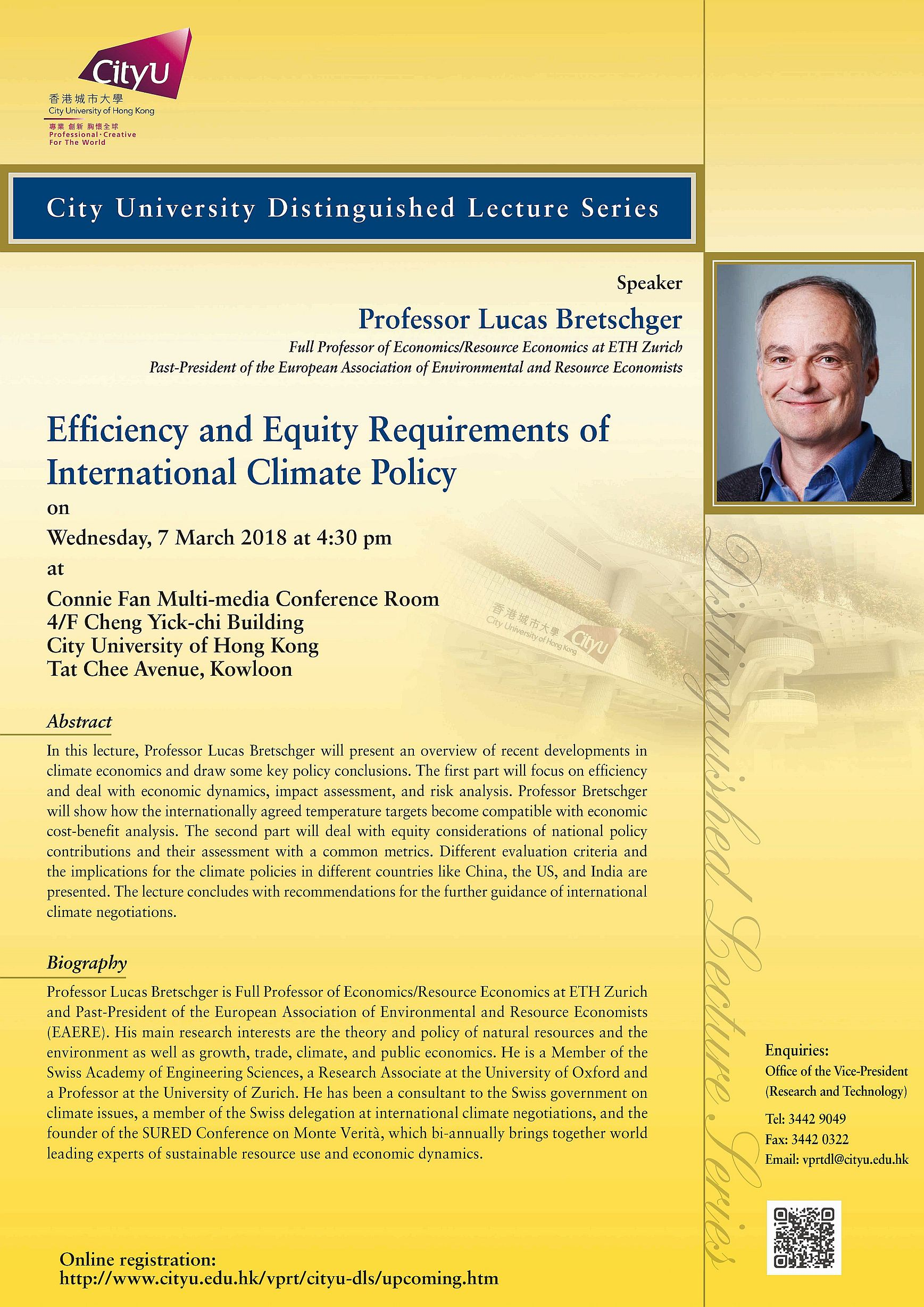 itle: Efficiency and Equity Requirements of International Climate Policy Speaker: Professor Lucas Bretschger Full Professor of Economics/Reseource Economics at ETH Zurich Past-President of the European Association of Environmental and Resource Economists Date: 7 March 2018 (Wednesday) Time: 4:15 – 4:30 pm (Tea reception) 4:30 – 6:00 pm (Lecture) Venue: Connie Fan Multi-media Conferecne Room 4/F Cheng Yick-chi Building City University of Hong Kong Tat Chee Avenue, Kowloon