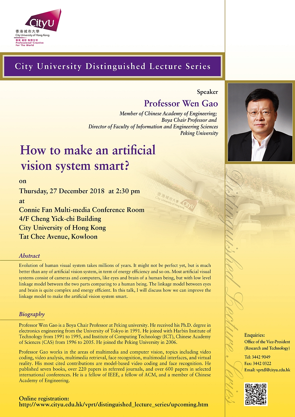 CityU Distinguished Lecture Series Title: How to make an artificial vision system smart? by Professor Wen Gao Date: 27 December 20189 (Thursday) Time: 2:15 pm – 2:30 pm (Tea reception); 2:30 pm – 4:00 pm (Lecture) Venue: Connie Fan Multi-media Conference Room, 4/F Cheng Yick-chi Building