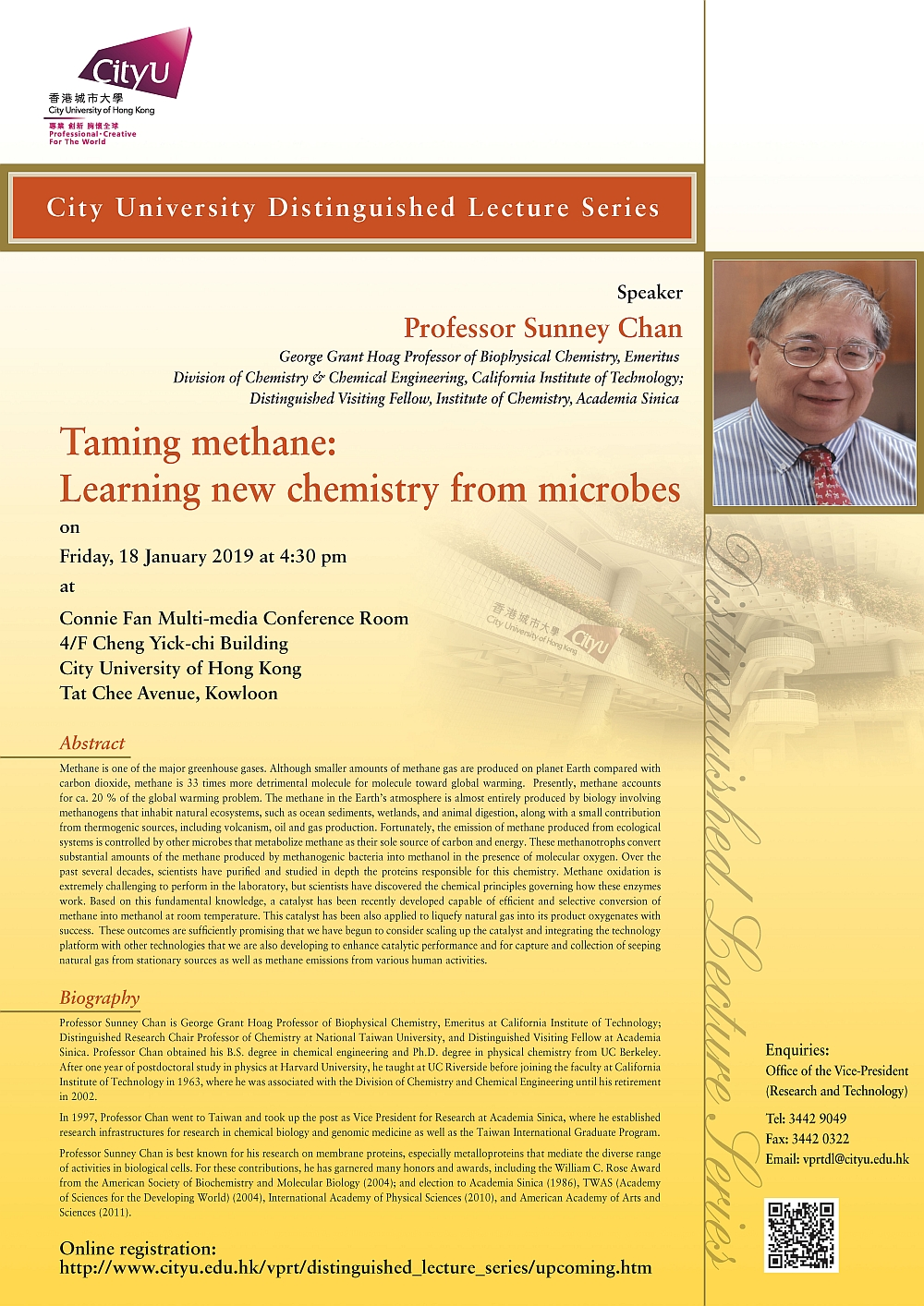 Title: Taming methane: Learning new chemistry from microbes Speaker: Professor Sunney Chan George Grant Professor of Biophysical Chemistry, EmeritusDivision of Chemistry & Chemical Engineering, California Institute of Technology;Distinguished Visiting Fellow, Institute of Chemistry, Academia Sinica Date: 18 January 2019 (Friday) Time: 4:15 pm – 4:30 pm (Tea reception)4:30 pm – 6:00 pm (Lecture) Venue: Connie Fan Multi-media Conference Room4/F Cheng Yick-chi BuildingCity University of Hong KongTat Chee Avenue, Kowloon